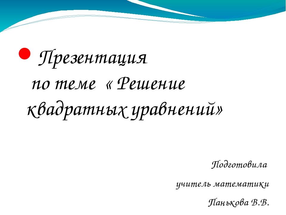 Презентация по теме « Решение квадратных уравнений» Подготовила учитель матем...