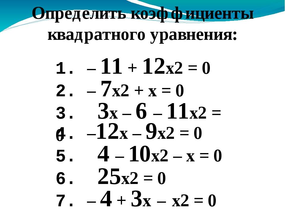 1. – 11 + 12x2 = 0 Определить коэффициенты квадратного уравнения: 2. – 7x2 +...