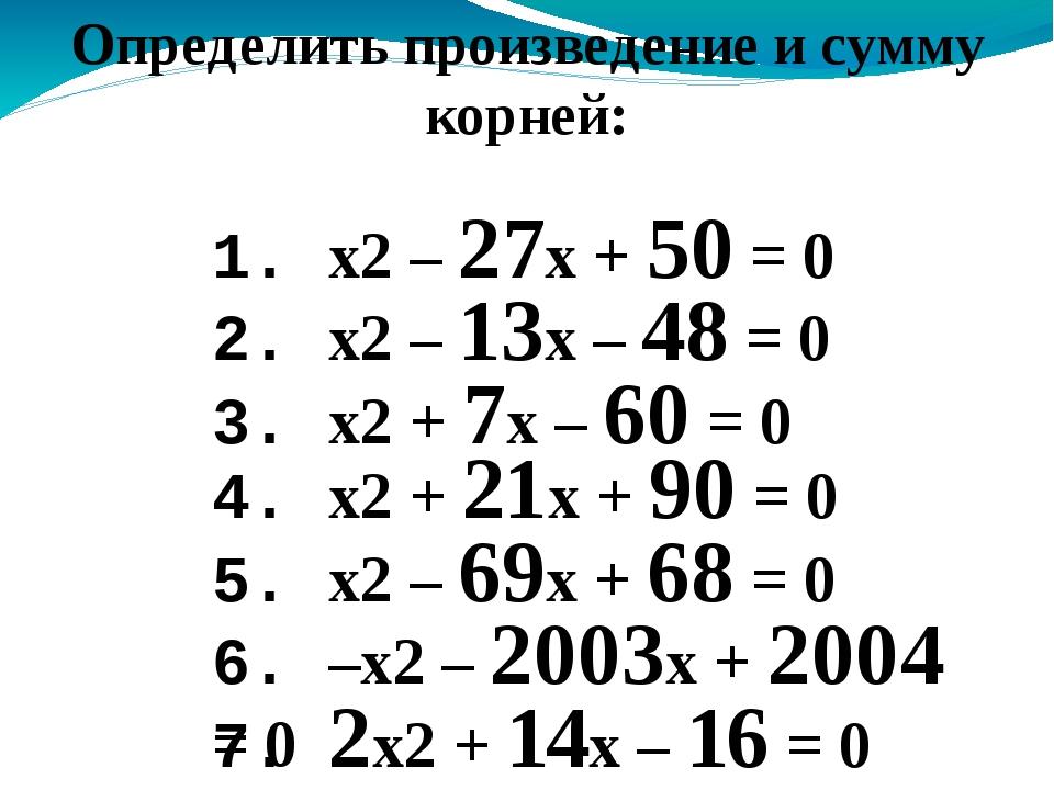 1. x2 – 27x + 50 = 0 Определить произведение и сумму корней: 2. x2 – 13x – 48...