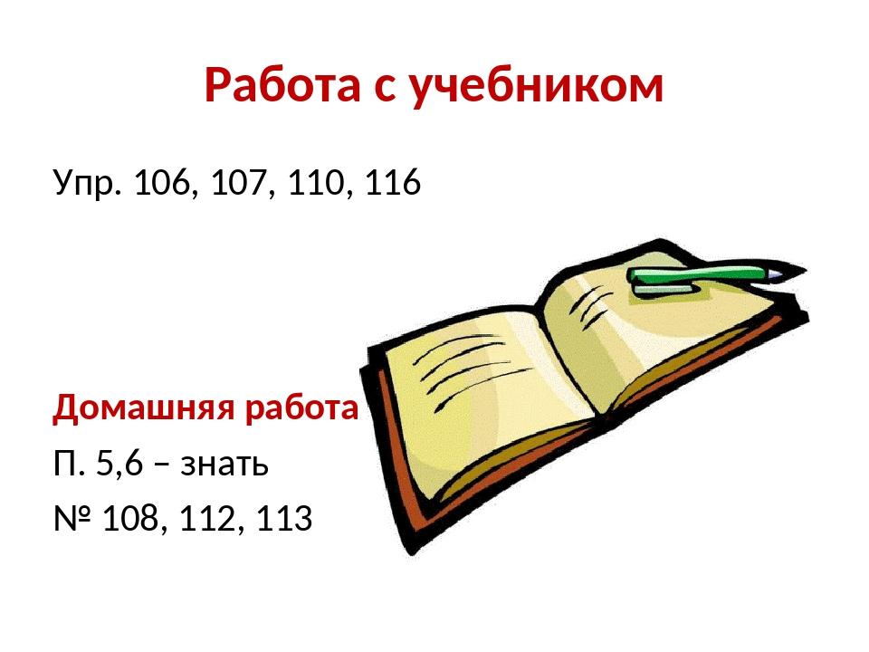 Работа с учебником Упр. 106, 107, 110, 116 Домашняя работа: П. 5,6 – знать №...