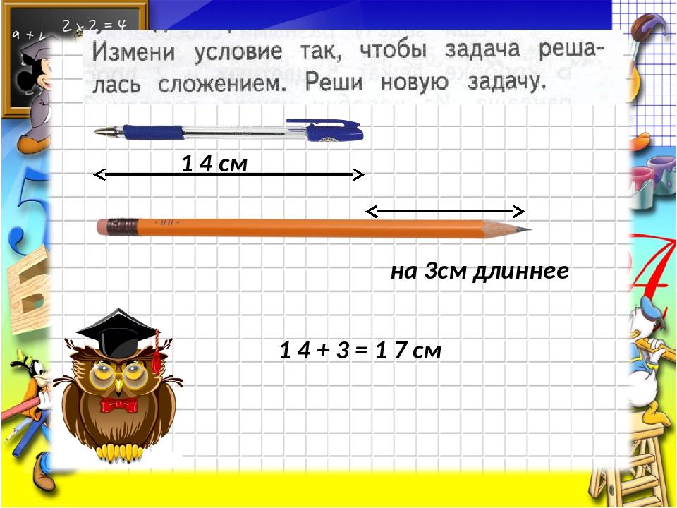 1 4 см на 3см длиннее 1 4 + 3 = 1 7 см