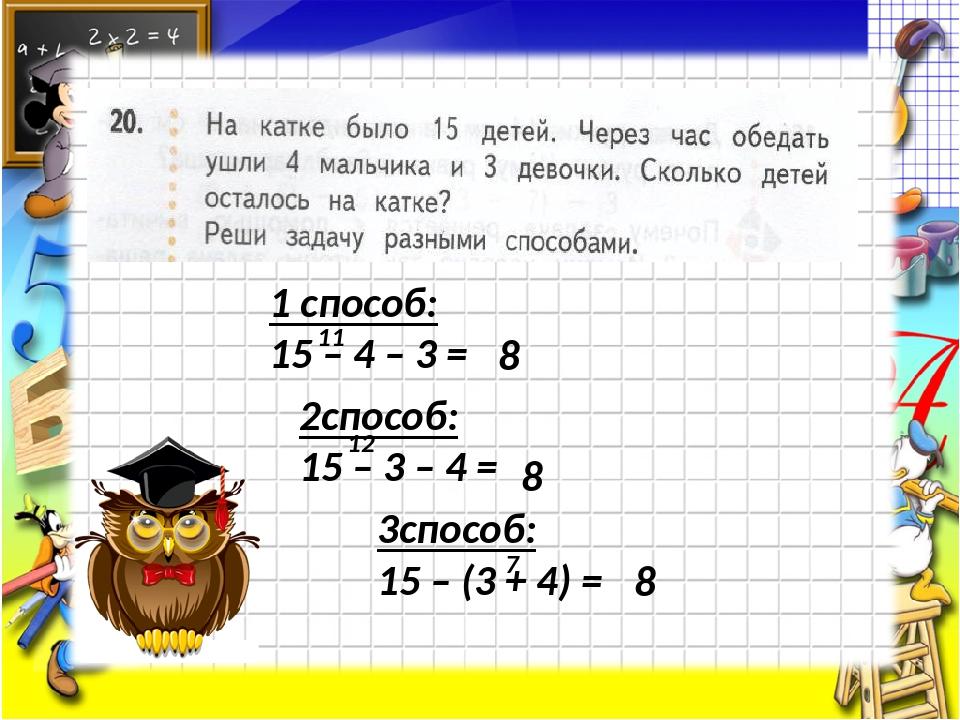 1 способ: 15 – 4 – 3 = 11 8 2способ: 15 – 3 – 4 = 12 8 3способ: 15 – (3 + 4)...