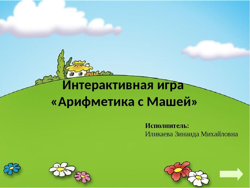 Интерактивная игра «Арифметика с Машей» Исполнитель: Иликаева Зинаида Михайловна