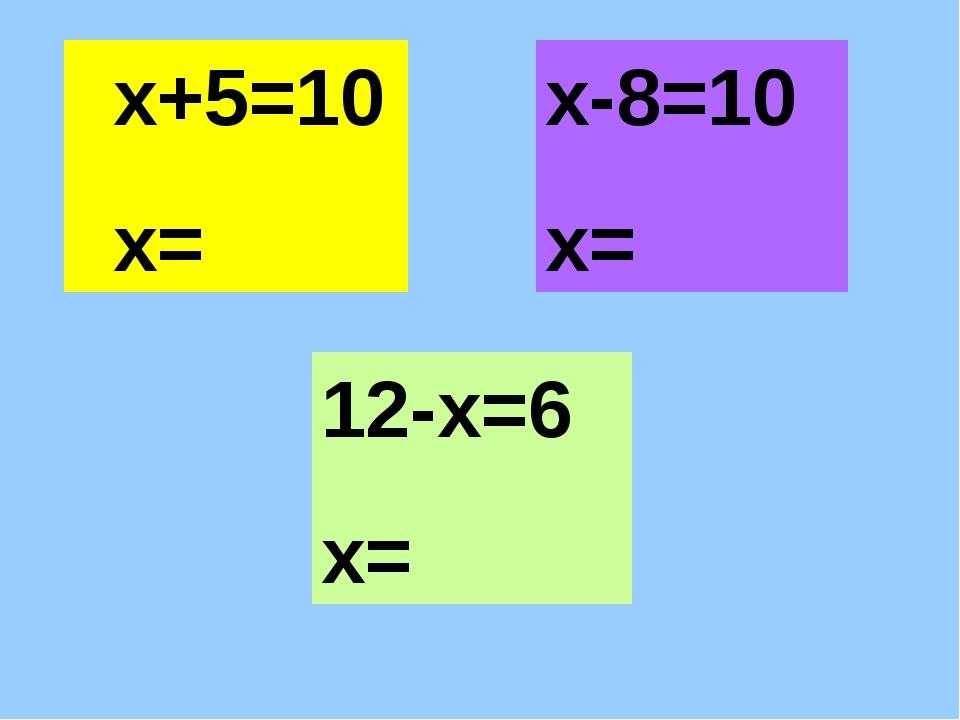 х+5=10 х= х-8=10 х= 12-х=6 х=