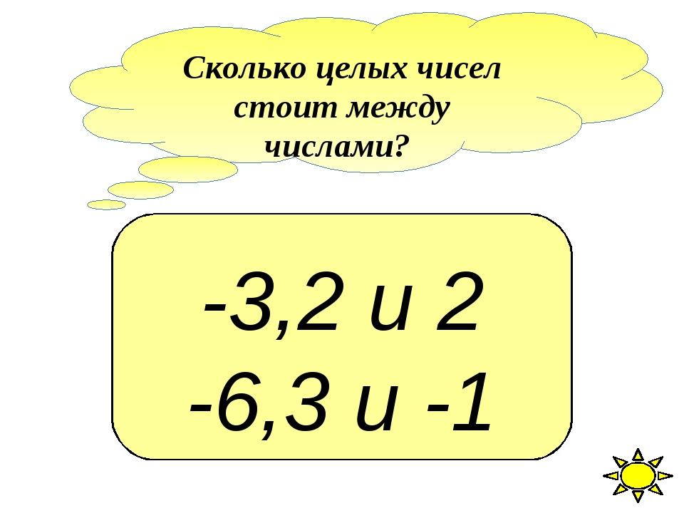 -3,2 и 2 -6,3 и -1 Сколько целых чисел стоит между числами?
