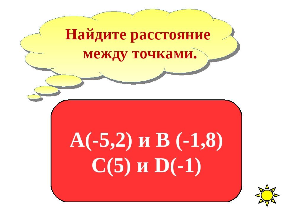 Найдите расстояние между точками. А(-5,2) и В (-1,8) С(5) и D(-1)