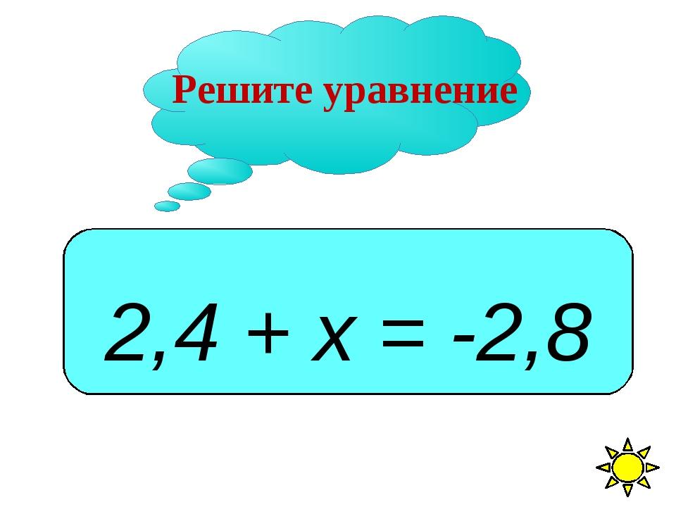 Решите уравнение 2,4 + х = -2,8