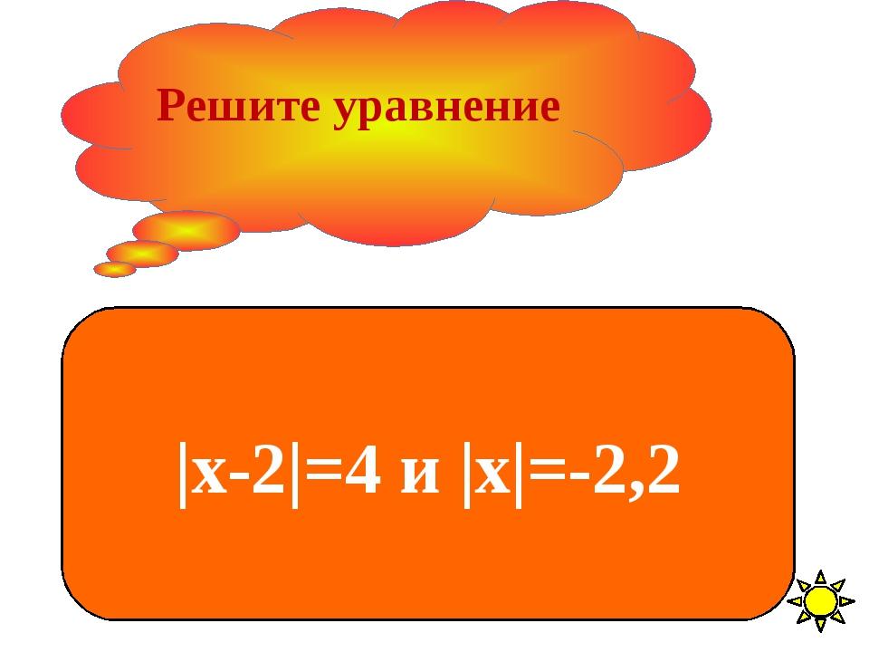 Решите уравнение |х-2|=4 и |х|=-2,2