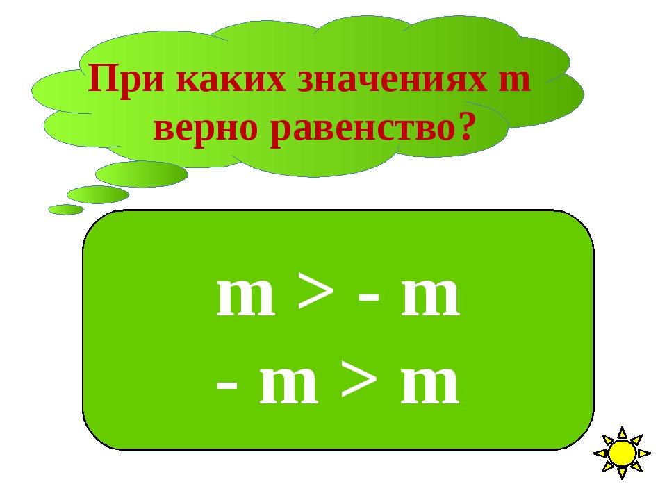 При каких значениях m верно равенство? m > - m - m > m