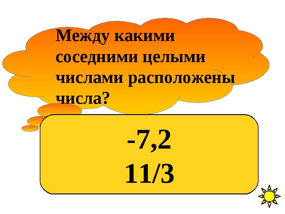 Между какими соседними целыми числами расположены числа? -7,2 11/3