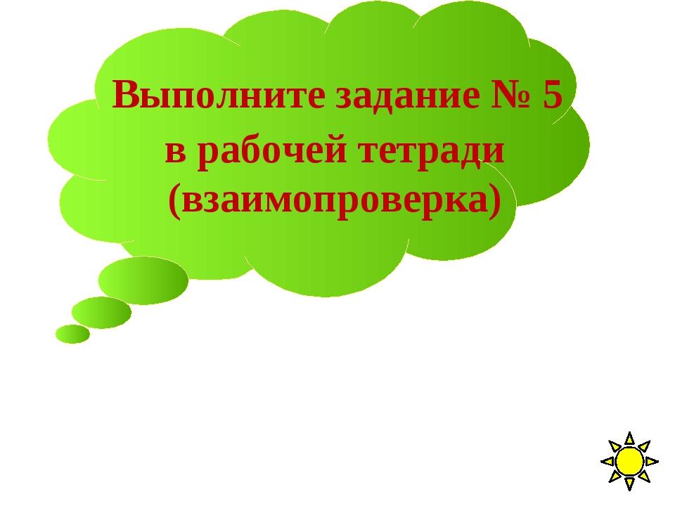 Выполните задание № 5 в рабочей тетради (взаимопроверка)