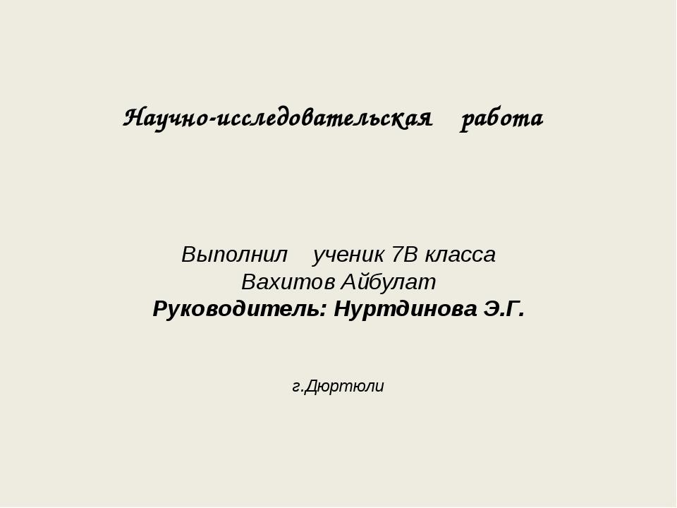 Научно-исследовательская работа Выполнил ученик 7В класса Вахитов Айбулат Рук...