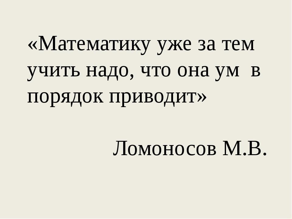 «Математику уже за тем учить надо, что она ум в порядок приводит» Ломоносов М.В.