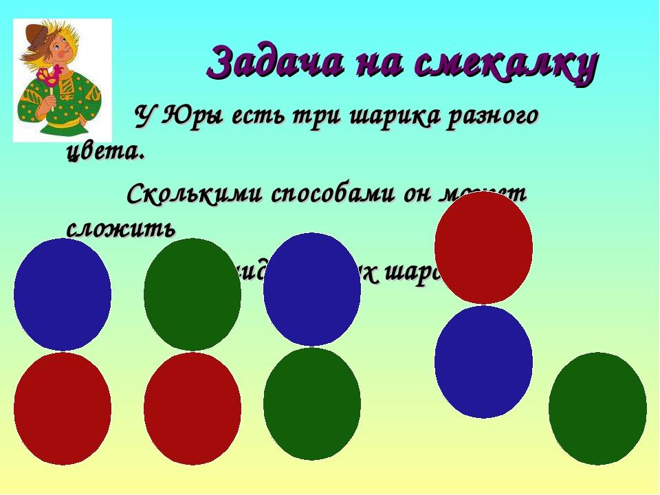 Задача на смекалку У Юры есть три шарика разного цвета. Сколькими способами о...