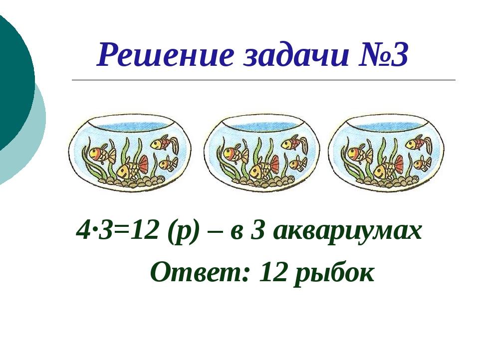 Решение задачи №3 4∙3=12 (р) – в 3 аквариумах Ответ: 12 рыбок