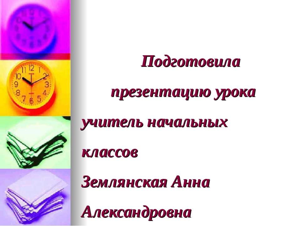 Подготовила презентацию урока учитель начальных классов Землянская Анна Алекс...