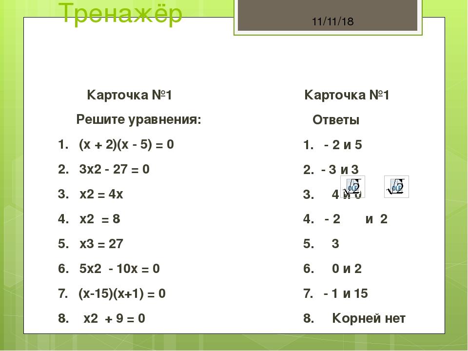 Тренажёр Карточка №1 Решите уравнения: 1. (х + 2)(х - 5) = 0 2. 3х2 - 27 = 0...