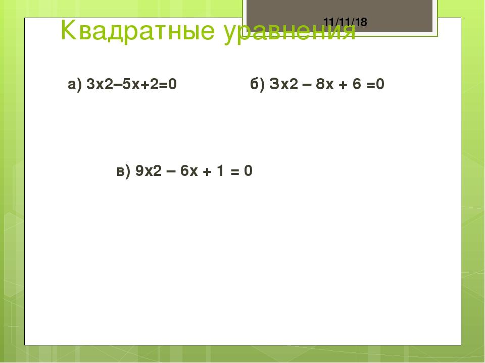 Квадратные уравнения а) 3х2–5х+2=0 б) Зх2– 8х + 6 =0 в) 9х2– 6х + 1 = 0