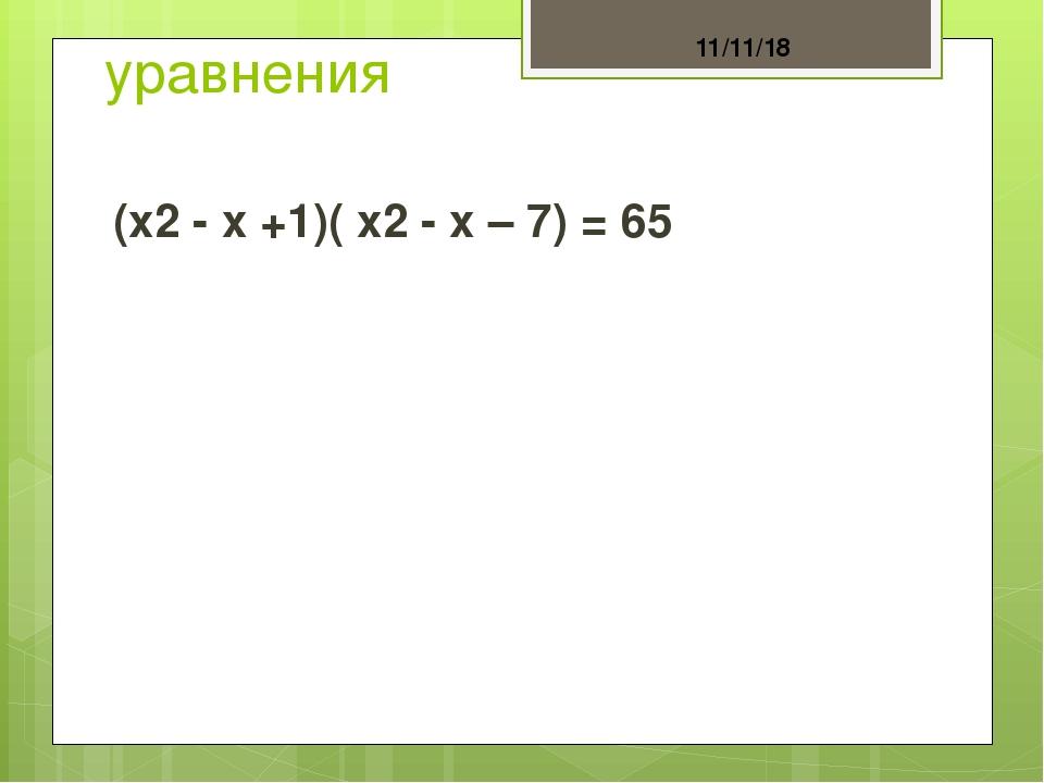 уравнения (x2 - x +1)( x2 - x – 7) = 65