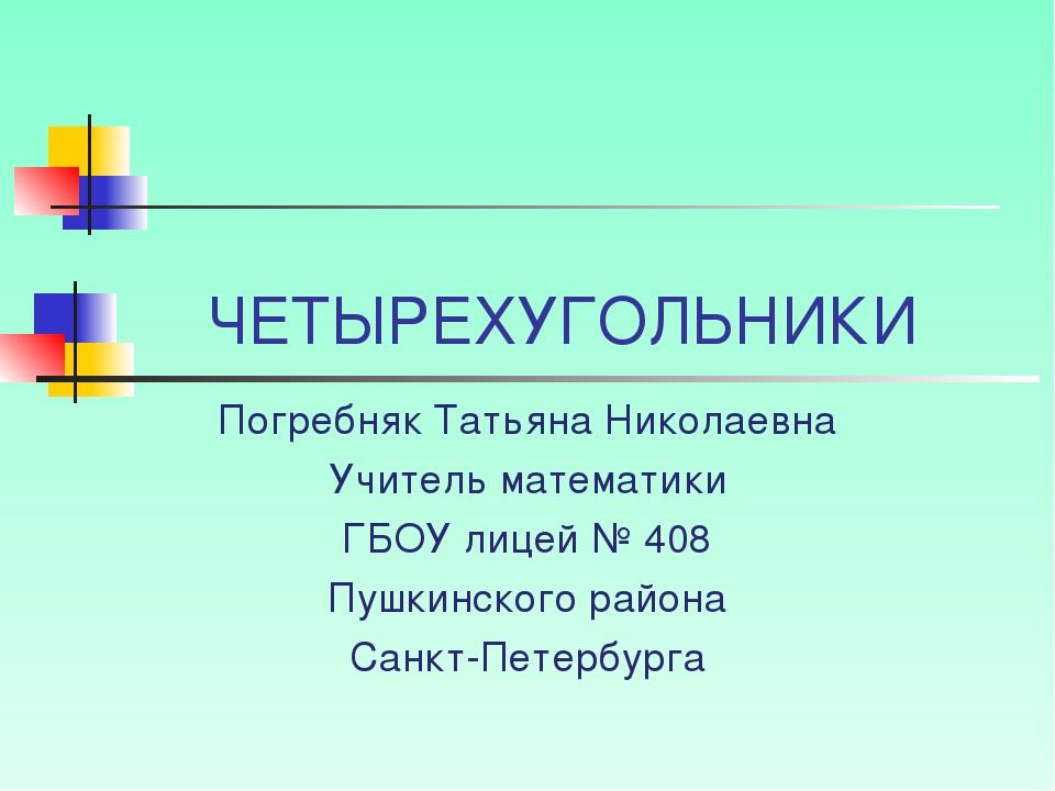 ЧЕТЫРЕХУГОЛЬНИКИ Погребняк Татьяна Николаевна Учитель математики ГБОУ лицей №...