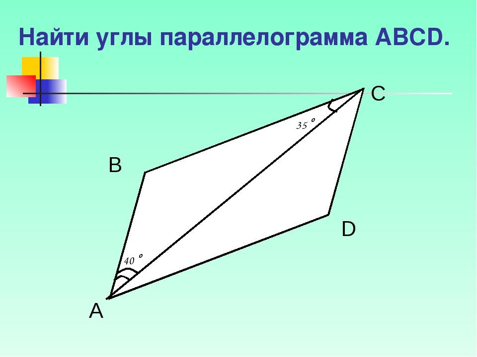 Найти углы параллелограмма АВСD. 40 о 35 о А В D C