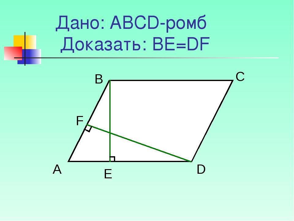 Дано: АВСD-ромб Доказать: ВЕ=DF А B C D F E