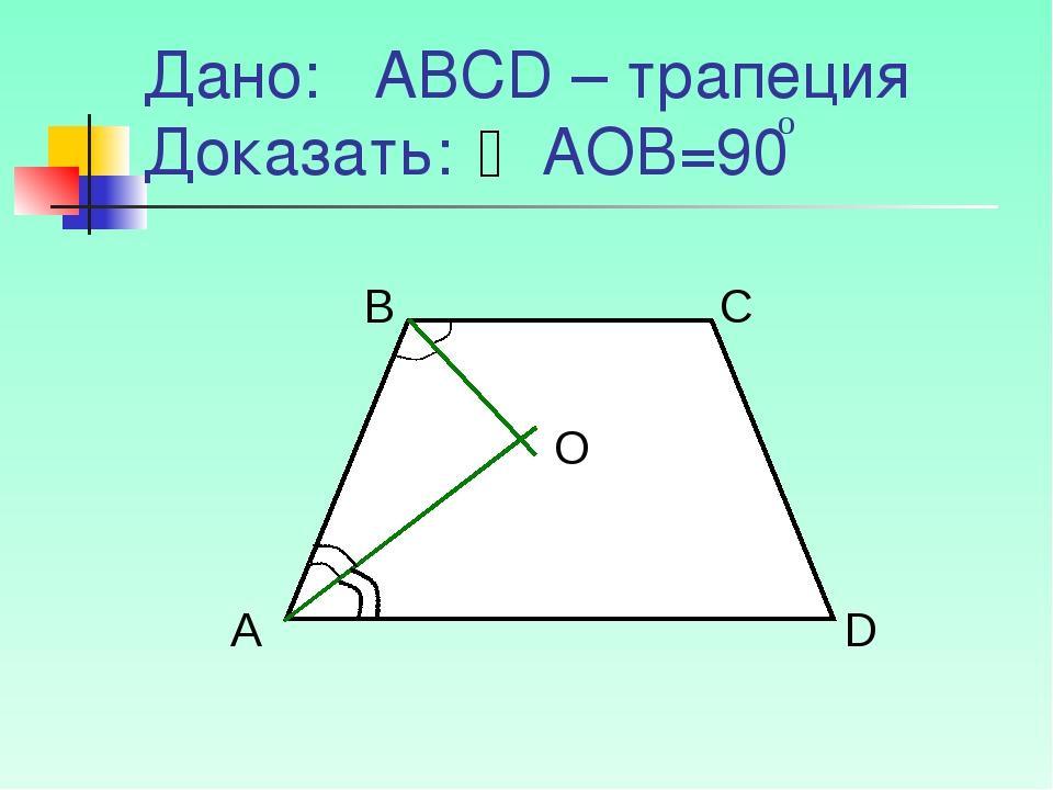Дано: АВСD – трапеция Доказать: АОВ=90 о А В С D O