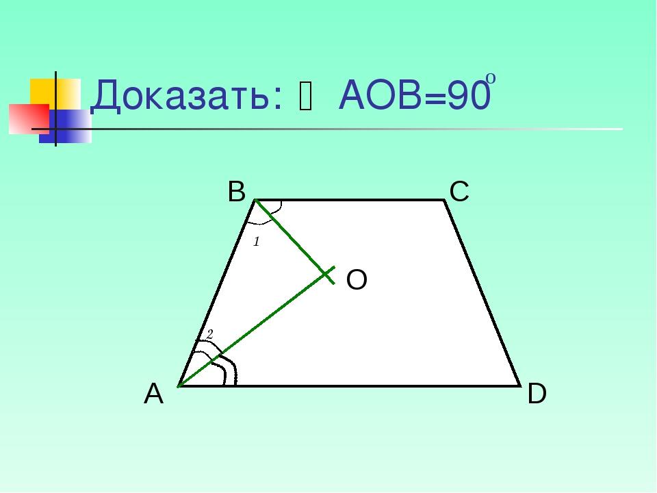 Доказать: АОВ=90 о А В С D O 1 2