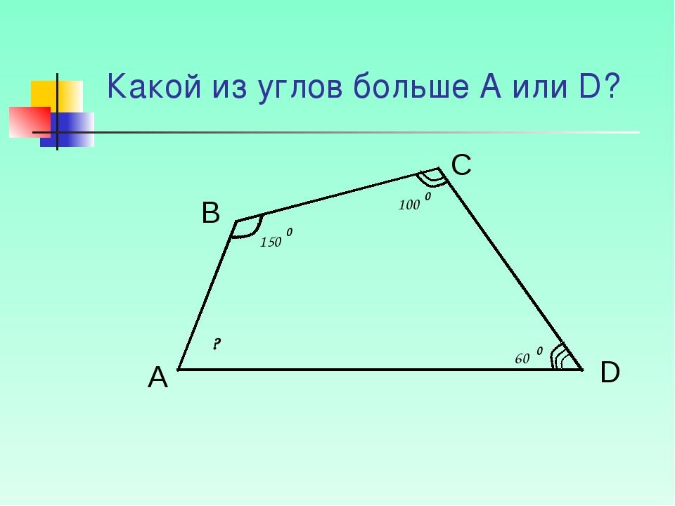 Какой из углов больше А или D? 100 60 150 0 0 0 D A C B ?