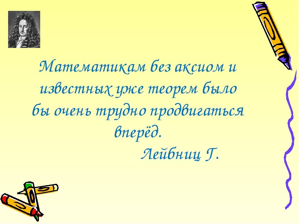 Математикам без аксиом и известных уже теорем было бы очень трудно продвигать...