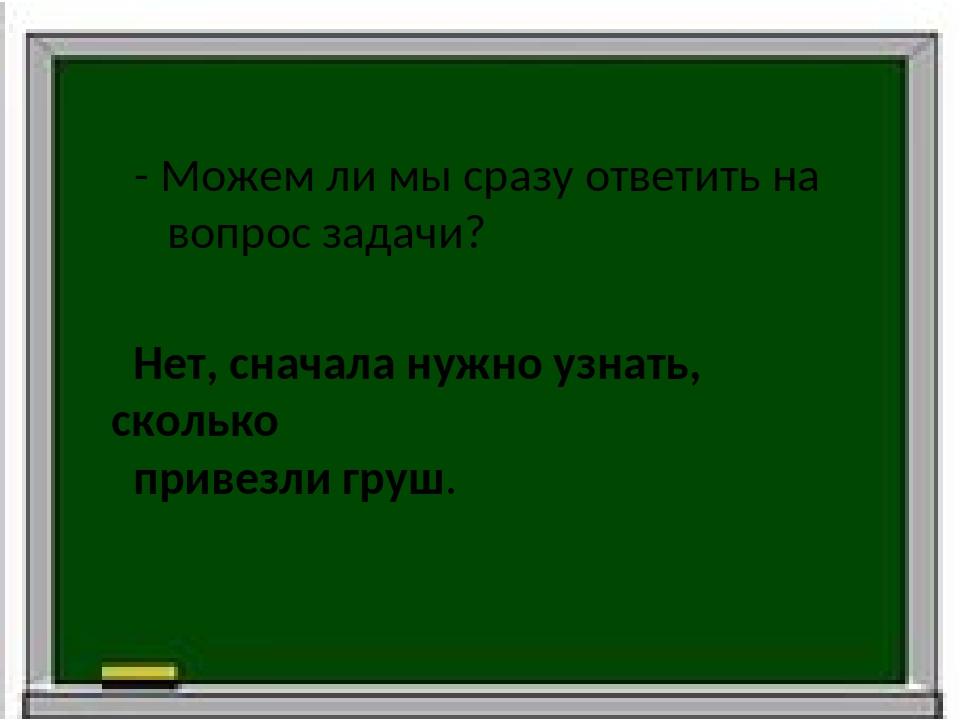 - Можем ли мы сразу ответить на вопрос задачи? Нет, сначала нужно узнать, ско...