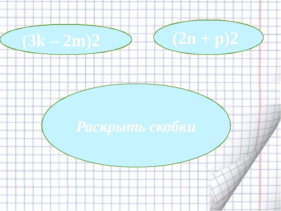 Раскрыть скобки (3k – 2m)2 (2n + p)2