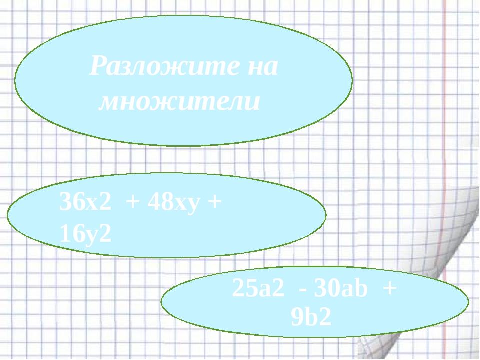 36x2 + 48xy + 16y2 25a2 - 30ab + 9b2 Разложите на множители