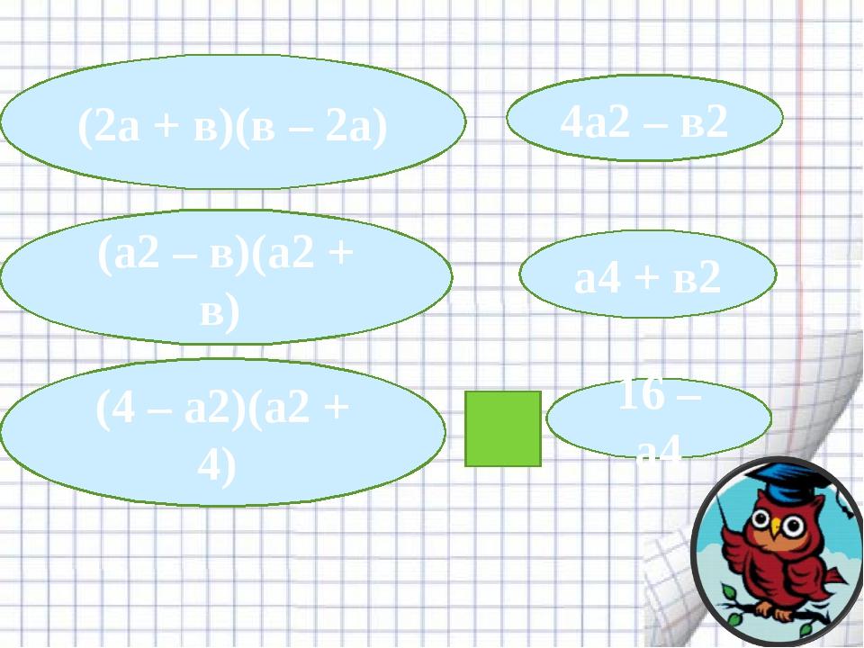 (2а + в)(в – 2а) 4а2– в2 (а2– в)(а2+ в) (4 – а2)(а2+ 4) а4+ в2 16 – а4