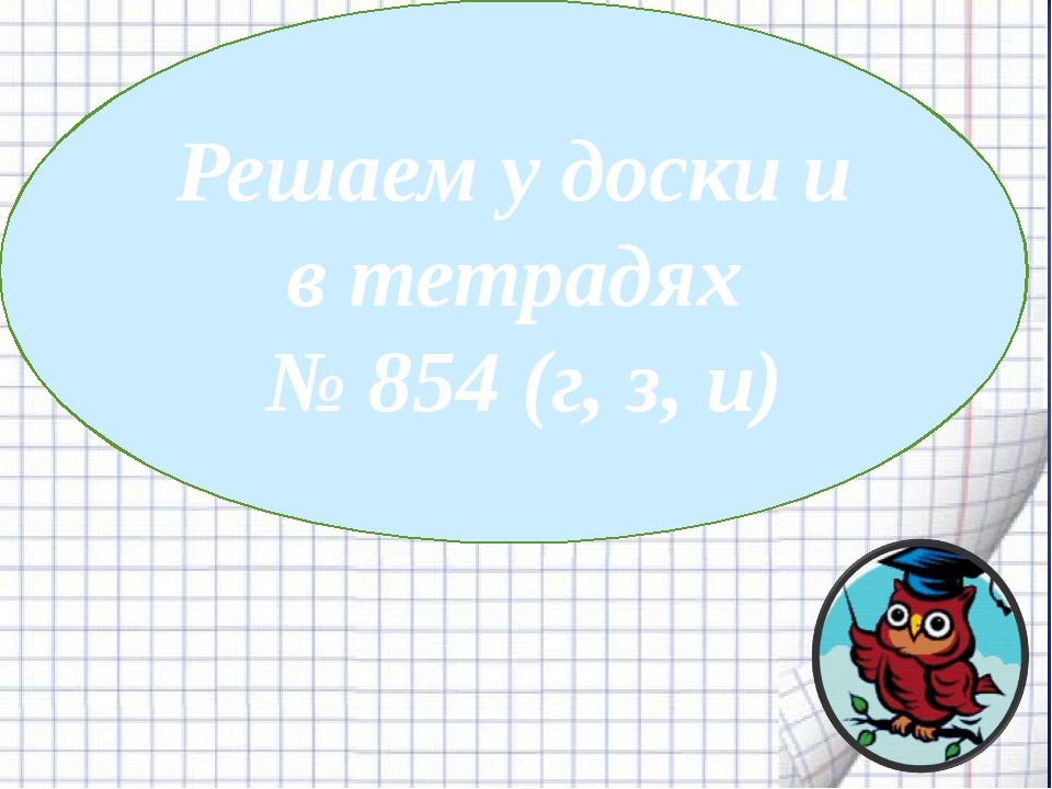 Решаем у доски и в тетрадях № 854 (г, з, и)