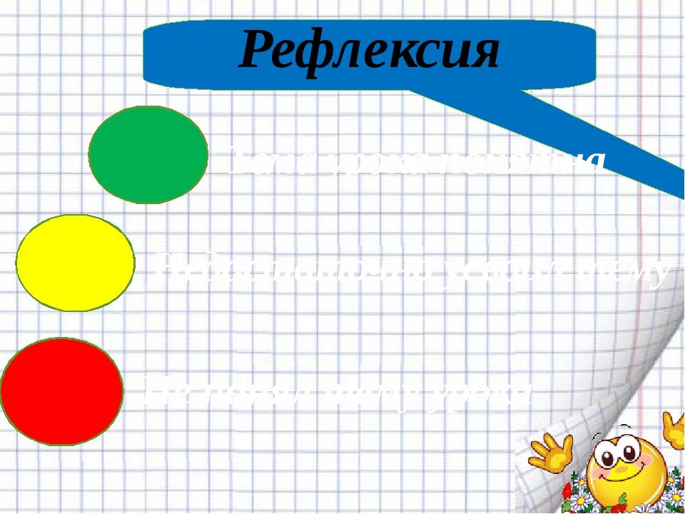 Рефлексия Не понял тему урока Тема урока понятна Недостаточно усвоил тему