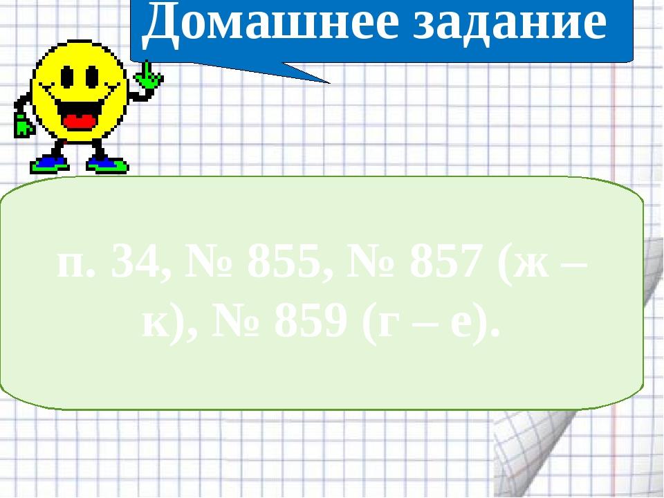 п. 34, № 855, № 857 (ж – к), № 859 (г – е). Домашнее задание