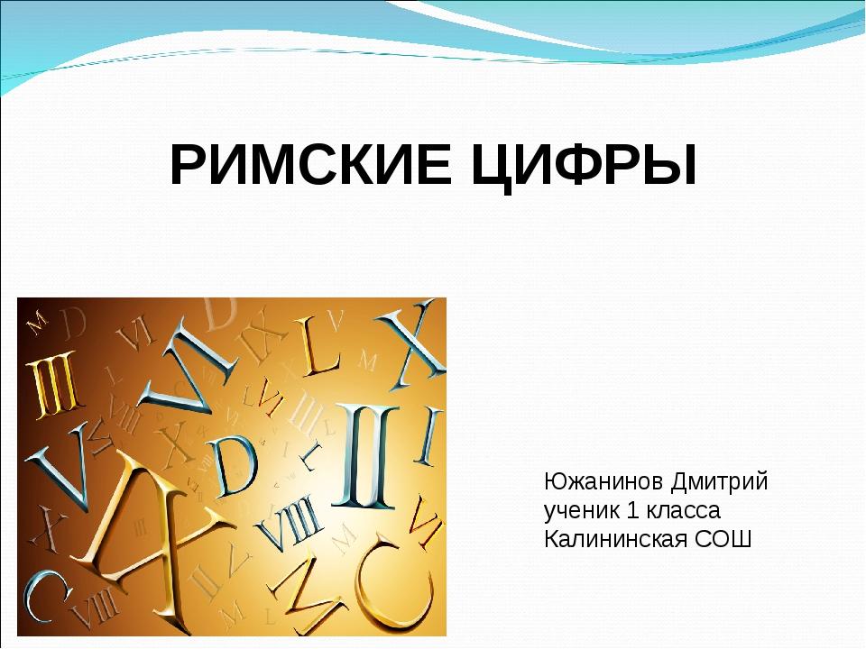 РИМСКИЕ ЦИФРЫ Южанинов Дмитрий ученик 1 класса Калининская СОШ