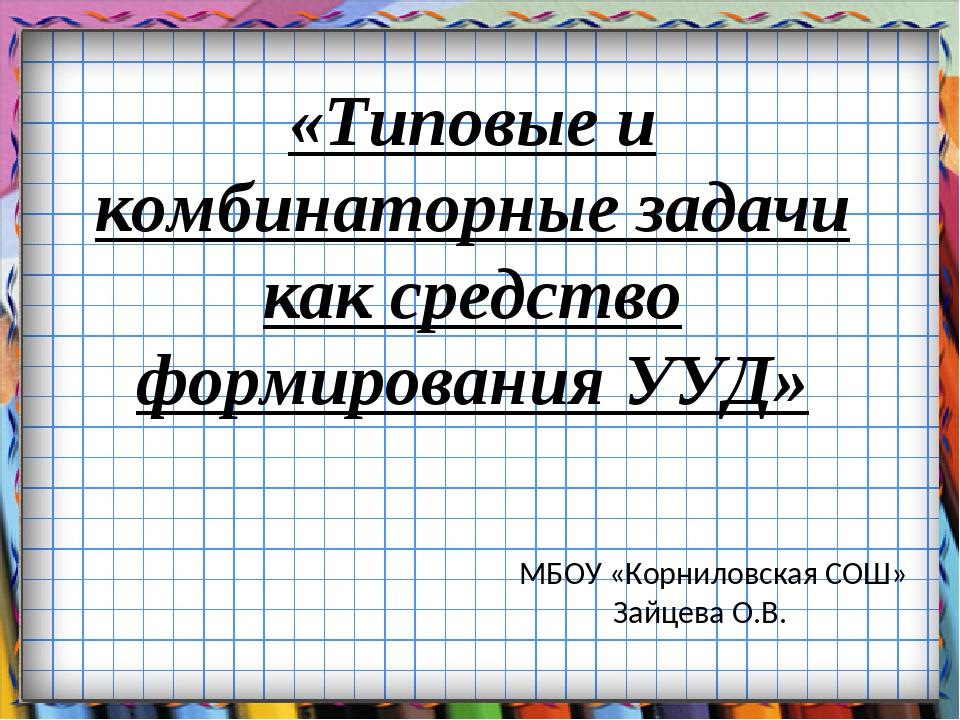 «Типовые и комбинаторные задачи как средство формирования УУД» МБОУ «Корнилов...