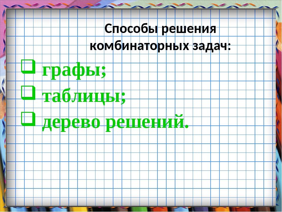 Способы решения комбинаторных задач: графы; таблицы; дерево решений.