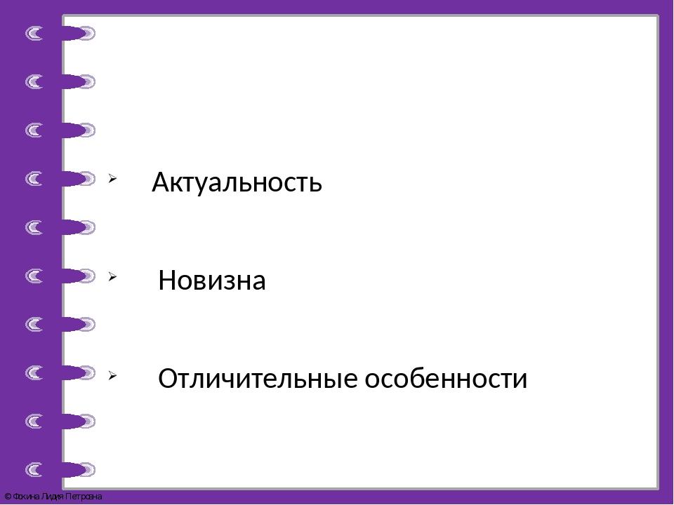 Актуальность Новизна Отличительные особенности © Фокина Лидия Петровна