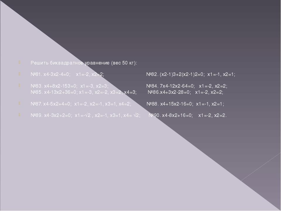 Решить биквадратное уравнение (вес 50 кг): №81. х4-3х2-4=0; х1=-2, х2=2; №82....