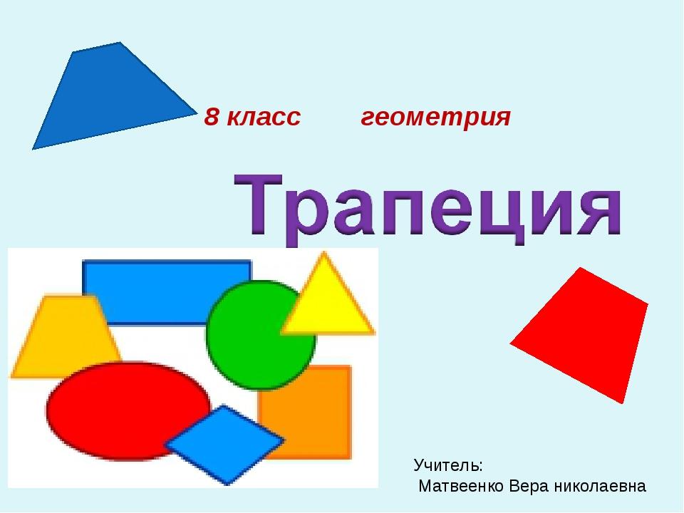 8 класс геометрия Учитель: Матвеенко Вера николаевна