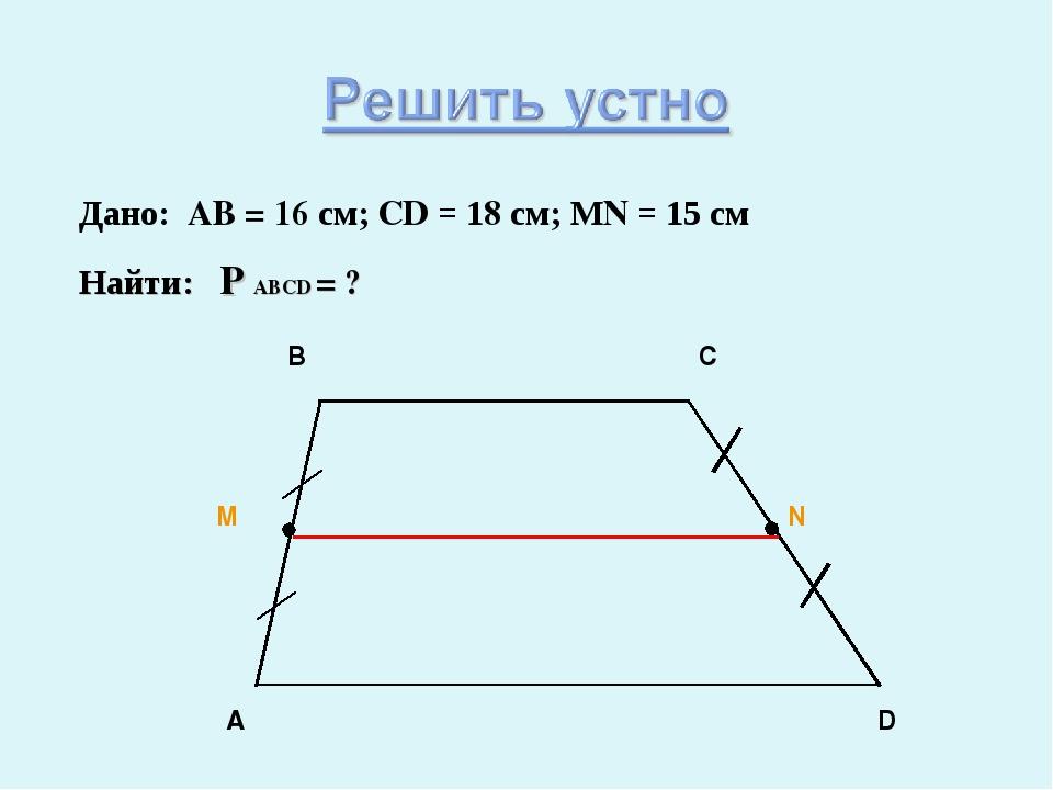 Дано: AB = 16 см; CD = 18 см; МN = 15 см Найти: P ABCD = ?