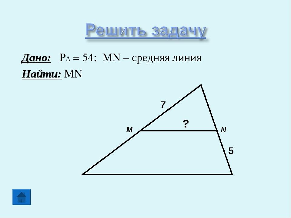 Дано: PΔ = 54; MN – средняя линия Найти: MN M N 7 5 ?