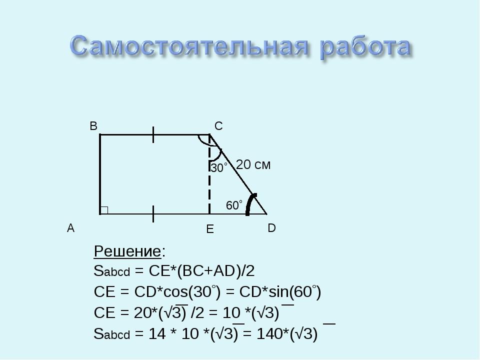 A D B C Решение: Sabcd = CE*(BC+AD)/2 CE = CD*cos(30) = CD*sin(60) CE = 20*...