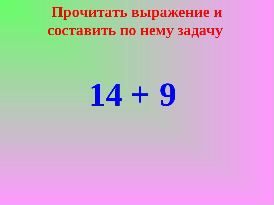 Прочитать выражение и составить по нему задачу 14 + 9