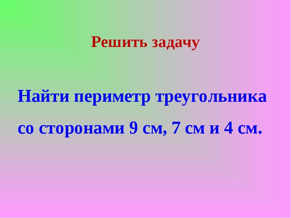 Решить задачу Найти периметр треугольника со сторонами 9 см, 7 см и 4 см.