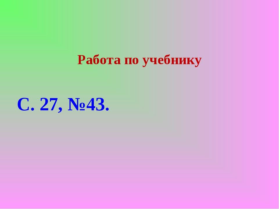 Работа по учебнику С. 27, №43.