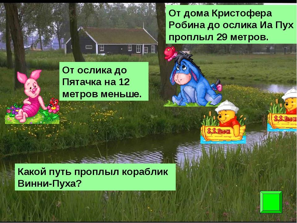 От дома Кристофера Робина до ослика Иа Пух проплыл 29 метров. От ослика до Пя...